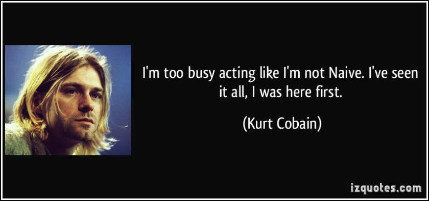 quote-i-m-too-busy-acting-like-i-m-not-naive-i-ve-seen-it-all-i-was-here-first-kurt-cobain-39027